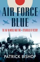 Air Force Blue: The RAF in World War Two – Spearhead of Victory ebook by Patrick Bishop