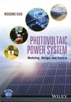 Photovoltaic Power System - Modeling, Design, and Control ebook by Weidong Xiao