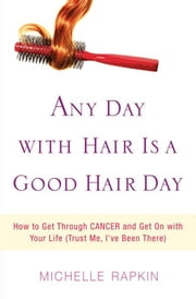 Any Day with Hair Is a Good Hair Day - How to Get Through CANCER and Get On with Your Life (Trust Me, I've Been There) ebook by Michelle Rapkin