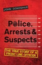 Police, Arrests & Suspects - The True Story of a Front Line Officer ebook by John Donoghue
