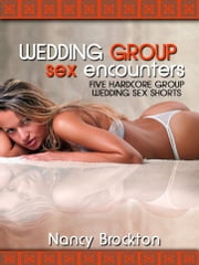 Wedding Group Sex Encounters (Five Hardcore Group Wedding Sex Shorts) ebook by Nancy Brockton