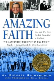 Amazing Faith - The Authorized Biography of Bill Bright, Founder of Campus Crusade for Christ ebook by Michael Richardson