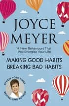 Making Good Habits, Breaking Bad Habits - 14 New Behaviours That Will Energise Your Life ebook by Joyce Meyer