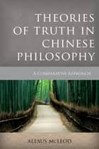 Theories of Truth in Chinese Philosophy ebook by Alexus McLeod
