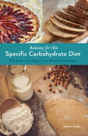 Baking for the Specific Carbohydrate Diet - 100 Grain-Free, Sugar-Free, Gluten-Free Recipes ebook by Kathryn Anible