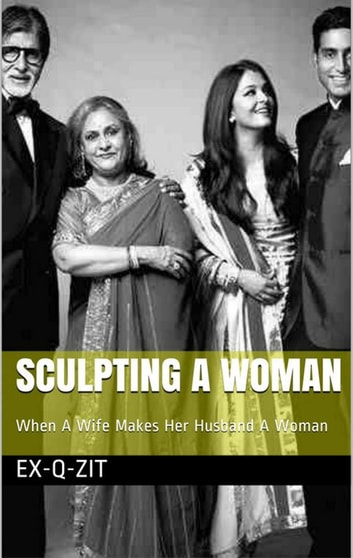 Sculpting A Woman: When A Wife Makes Her Husband A Woman ebook by Ex-q-zit