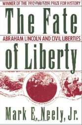 The Fate of Liberty: Abraham Lincoln and Civil Liberties ebook by Mark E. Neely