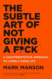 The Subtle Art of Not Giving a F*ck - A Counterintuitive Approach to Living a Good Life ebook by Mark Manson