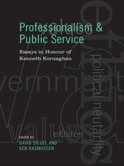 Professionalism and Public Service - Essays in Honour of Kenneth Kernaghan ebook by David Siegel,Kenneth Rasmussen