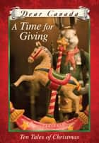 Dear Canada: A Time for Giving: Ten Tales of Christmas ebook by Jean Little, Sarah Ellis, Carol Matas,...