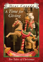 Dear Canada: A Time for Giving: Ten Tales of Christmas ebook by Jean Little,Sarah Ellis,Carol Matas,Karleen Bradford,Susan Aihoshi,Barbara Haworth-Attard,Norah McClintock,Janet McNaughton,Ruby Slipperjack