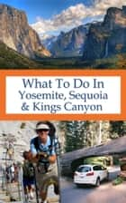 What To Do In Yosemite, Sequoia And Kings Canyon ebook by Richard Hauser