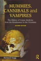 Mummies, Cannibals and Vampires - The History of Corpse Medicine from the Renaissance to the Victorians ebook by Richard Sugg
