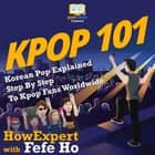 KPOP 101 - Korean Pop Explained Step By Step To Kpop Fans Worldwide audiobook by HowExpert, Fefe Ho