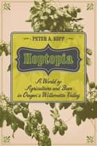 Hoptopia - A World of Agriculture and Beer in Oregon's Willamette Valley ebook by Peter A. Kopp
