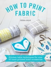 How to Print Fabric - Kitchen-table Techniques for Over 20 Hand-printed Home Accessories ebook by Zeena Shah