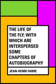 The Life of the Fly; With Which are Interspersed Some Chapters of Autobiography ebook by Jean-Henri Fabre