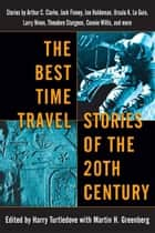 The Best Time Travel Stories of the 20th Century - Stories by Arthur C. Clarke, Jack Finney, Joe Haldeman, Ursula K. Le Guin, Larry Niven, Theodore Sturgeon, Connie Willis, and more ebook by Harry Turtledove, Martin H. Greenberg