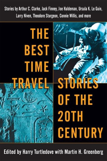 The Best Time Travel Stories of the 20th Century - Stories by Arthur C. Clarke, Jack Finney, Joe Haldeman, Ursula K. Le Guin, Larry Niven, Theodore Sturgeon, Connie Willis, and more ebook by
