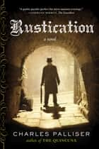 Rustication: A Novel ebook by Charles Palliser