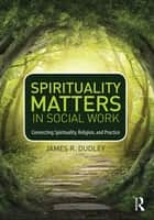 Spirituality Matters in Social Work ebook by James R. Dudley
