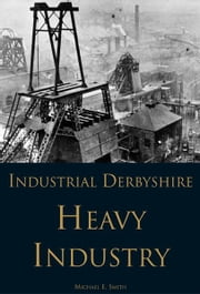 Industrial Derbyshire: Heavy Industry ebook by Michael Smith