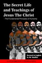 The Secret Life and Teachings of Jesus The Christ: The Fundamental Principles of Humanity ebook by Mr Shuffler