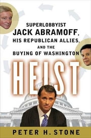 Heist - Superlobbyist Jack Abramoff, His Republican Allies, and the Buying of Washington ebook by Peter H. Stone