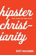 Hipster Christianity - When Church and Cool Collide ebook by Brett McCracken