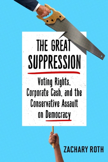 The Great Suppression - Voting Rights, Corporate Cash, and the Conservative Assault on Democracy ebook by Zachary Roth