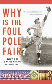 Why Is The Foul Pole Fair? - Answers to 101 of the Most Perplexing Baseball Questions ebook by Vince Staten