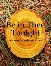 Be in Thee Tonight: An Amigo Advent Story ebook by J. Stephen Jorge
