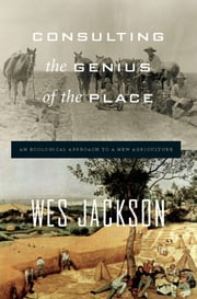 Consulting the Genius of the Place - An Ecological Approach to a New Agriculture ebook by Wes Jackson