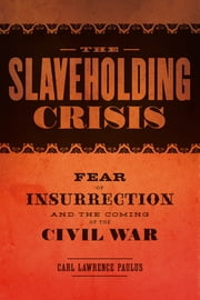 The Slaveholding Crisis - Fear of Insurrection and the Coming of the Civil War ebook by Carl Lawrence Paulus