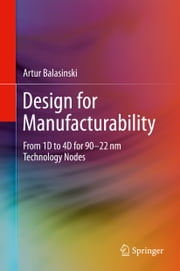 Design for Manufacturability - From 1D to 4D for 90–22 nm Technology Nodes ebook by Artur Balasinski
