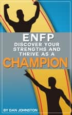 ENFP: Discover Your Strengths and Thrive As A Champion - The Ultimate Guide To The ENFP Personality Type ebook by Dan Johnston