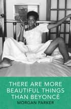 There Are More Beautiful Things Than Beyonce ebook by Morgan Parker