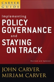 A Carver Policy Governance Guide, Implementing Policy Governance and Staying on Track ebook by John Carver,Miriam Carver