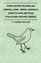 Some Notes On English Animal Lore - Birds, Animals, Insects And Reptiles (Folklore History Series) ebook by T. Rhiselton Dyer