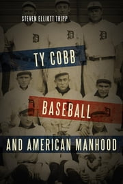 Ty Cobb, Baseball, and American Manhood - A Red-Blooded Sport for Red-Blooded Men ebook by Steven Elliott Tripp
