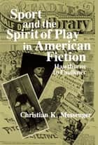 Sport and the Spirit of Play in American Fiction - Hawthorne to Faulkner ebook by Christian Messenger