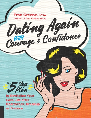 Dating Again with Courage and Confidence - The Five-Step Plan to Revitalize Your Love Life after Heartbreak, Breakup, or Divorce eBook by Fran Greene