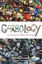 Garbology - Our Dirty Love Affair with Trash ebook by Edward Humes