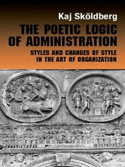 The Poetic Logic of Administration - Styles and Changes of Style in the Art of Organizing ebook by Kaj Skoldberg