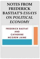 Notes from Frederick Bastiat's Essays on Political Economy ebook by Catherine McGrew Jaime