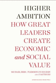Higher Ambition - How Great Leaders Create Economic and Social Value ebook by Michael Beer,Russell A. Eisenstat,Nathaniel Foote,Tobias Fredberg,Flemming Norrgren
