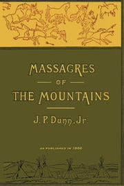 Massacres of the Mountains: A History of the Indian Wars of the Far West Volume I ebook by Dunn, J. P.
