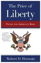The Price of Liberty - Paying for America's Wars ebook by Robert D. Hormats
