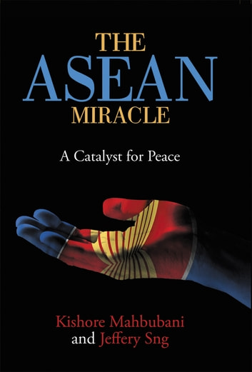 The ASEAN Miracle - A Catalyst for Peace ebook by Kishore Mahbubani,Jeffery Sng