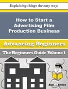 How to Start a Advertising Film Production Business (Beginners Guide) - How to Start a Advertising Film Production Business (Beginners Guide) ebook by Zenia Aranda